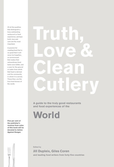 Truth, Love & Clean Cutlery A Guide to the Truly Good Restaurants and Food Experiences of the World