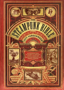 Steampunk Bible An Illustrated Guide to the World of Imaginary Airships, Corsets and Goggles, Mad Scientists, and Strange Literature