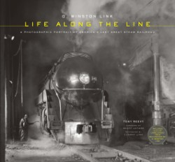 O. Winston Link: Life Along the Line A Photographic Portrait of America's Last Great Steam Railroad
