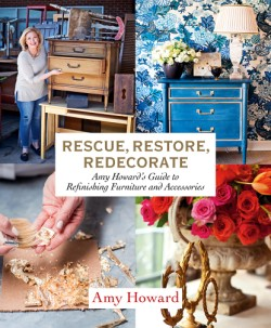 Rescue, Restore, Redecorate Amy Howard's Guide to Refinishing Furniture and Accessories