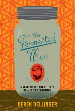 Fermented Man A Year on the Front Lines of a Food Revolution