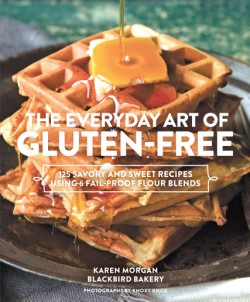 Everyday Art of Gluten-Free 125 Savory and Sweet Recipes Using 6 Fail-Proof Flour Blends