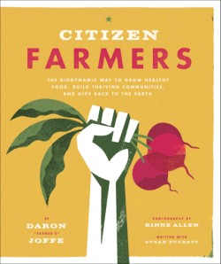 Citizen Farmers The Biodynamic Way to Grow Healthy Food, Build Thriving Communities, and Give Back to the Earth