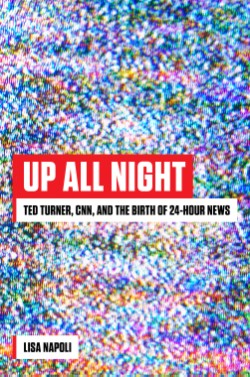 Up All Night Ted Turner, CNN, and the Birth of 24-Hour News