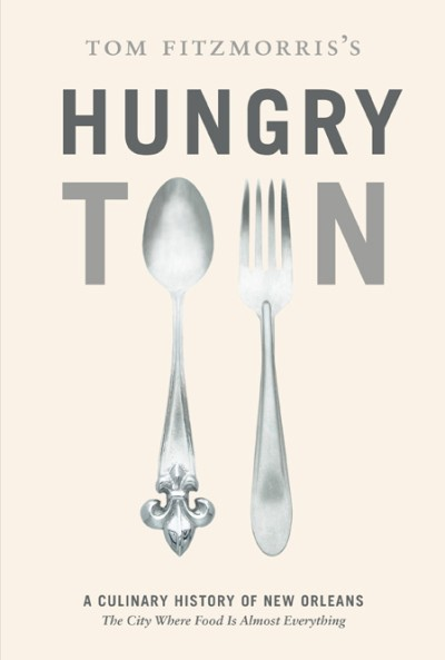 Tom Fitzmorris's Hungry Town A Culinary History of New Orleans, the City Where Food Is Almost Everything