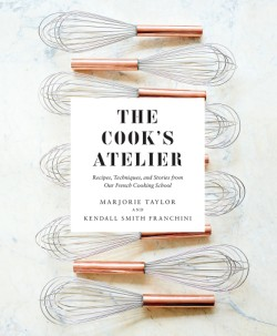 Cook's Atelier Recipes, Techniques, and Stories from Our French Cooking School