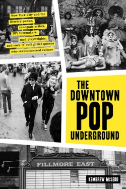 Downtown Pop Underground New York City and the literary punks, renegade artists, DIY filmmakers, mad playwrights, and rock 'n' roll glitter queens who revolutionized culture