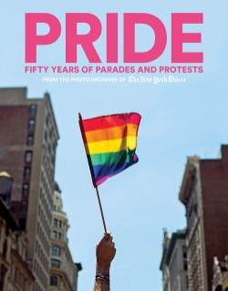 PRIDE Fifty Years of Parades and Protests from the Photo Archives of the New York Times