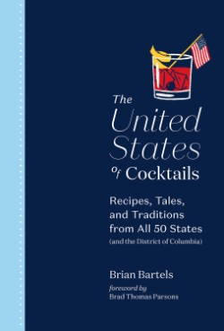 United States of Cocktails Recipes, Tales, and Traditions from All 50 States (and the District of Columbia)