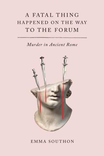 Fatal Thing Happened on the Way to the Forum Murder in Ancient Rome