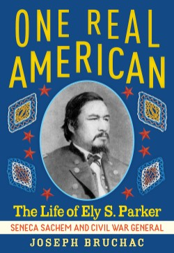 One Real American The Life of Ely S. Parker, Seneca Sachem and Civil War General