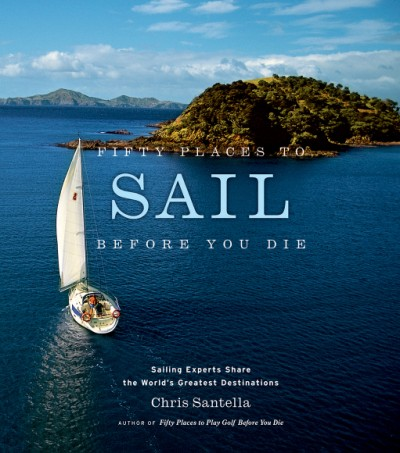 Fifty Places to Sail Before You Die Sailing Experts Share the World's Greatest Destinations