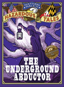 Underground Abductor (Nathan Hale's Hazardous Tales #5) An Abolitionist Tale about Harriet Tubman