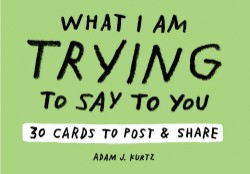 Adam J. Kurtz What I Am Trying to Say to You: 30 Cards (Postcard Book with Stickers) 30 Cards to Post and Share