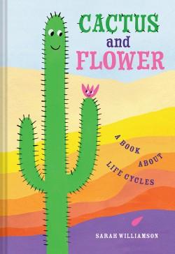 Cactus and Flower A Book About Life Cycles