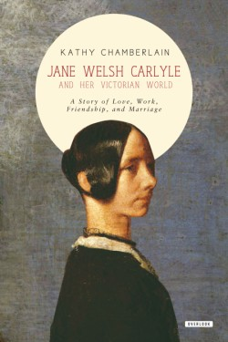 Jane Welsh Carlyle and Her Victorian World A Story of Love, Work, Marriage, and Friendship
