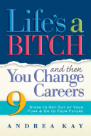 Life's a Bitch and Then You Change Careers 9 Steps to Get You Out of Your Funk & on to Your Future