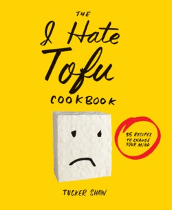 I Hate Tofu Cookbook 35 Recipes to Change Your Mind