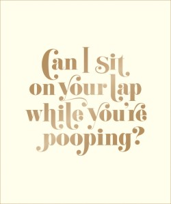 Can I Sit on Your Lap While You're Pooping? Actual Quotes from an Actual Toddler to Her Actual Dad