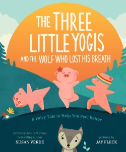 Three Little Yogis and the Wolf Who Lost His Breath A Fairy Tale to Help You Feel Better