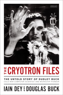 Cryotron Files The Untold Story of Dudley Buck, Cold War Computer Scientist and Microchip Pioneer
