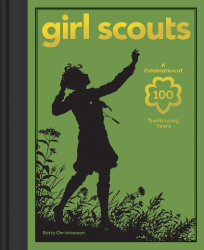 Girl Scouts A Celebration of 100 Trailblazing Years