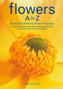 Flowers A to Z Buying, Growing, Cutting, Arranging - A Beautiful Reference Guide to Selecting and Caring for the Best from Florist and Garden