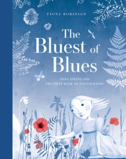 Bluest of Blues Anna Atkins and the First Book of Photographs
