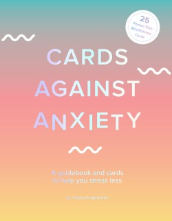 Cards Against Anxiety (Guidebook & Card Set) A Guidebook and Cards to Help You Stress Less