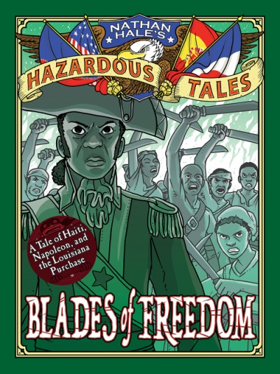 Blades of Freedom (Nathan Hale's Hazardous Tales #10) A Tale of Haiti, Napoleon, and the Louisiana Purchase