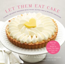 Let Them Eat Cake: Classic, Decadent Desserts with Vegan, Gluten-Free & Healthy Variations More Than 80 Recipes for Cookies, Pies, Cakes, Ice Cream, and More!