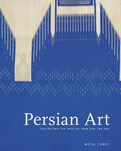 Persian Art Collecting the Arts of Iran for the V&A