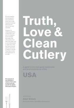 Truth, Love & Clean Cutlery A Guide to the Truly Good Restaurants and Food Experiences of the USA