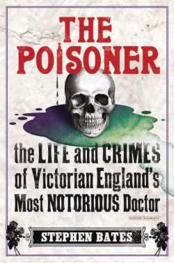 Poisoner The Life and Crimes of Victorian England's Most Notorious Doctor