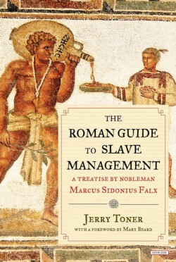 Roman Guide to Slave Management A Treatise by Nobleman Marcus Sidonius Falx
